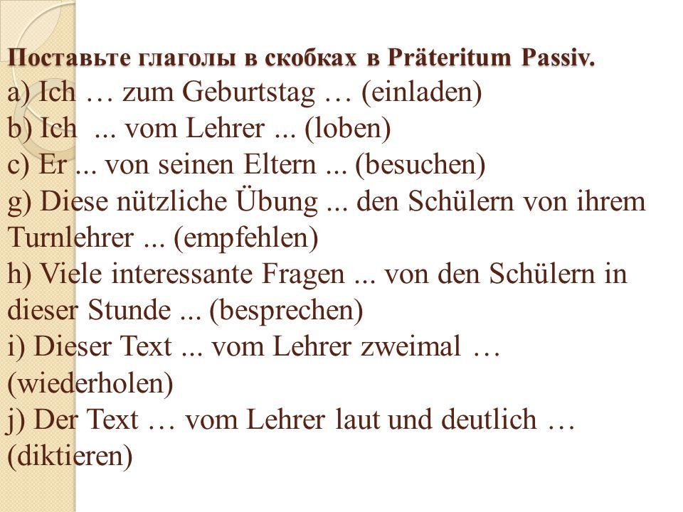 Поставьте глаголы в скобках в Präteritum Passiv. Поставьте глаголы в скобках в Präteritum Passiv. a) Ich … zum Geburtstag … (einladen) b) Ich... vom L