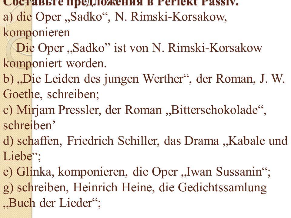 """Составьте предложения в Perfekt Passiv. Составьте предложения в Perfekt Passiv. a) die Oper """"Sadko"""", N. Rimski-Korsakow, komponieren Die Oper """"Sadko"""""""