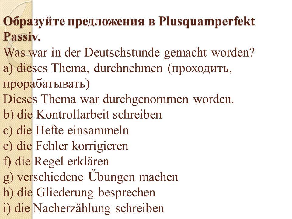 Образуйте предложения в Plusquamperfekt Passiv. Образуйте предложения в Plusquamperfekt Passiv. Was war in der Deutschstunde gemacht worden? a) dieses