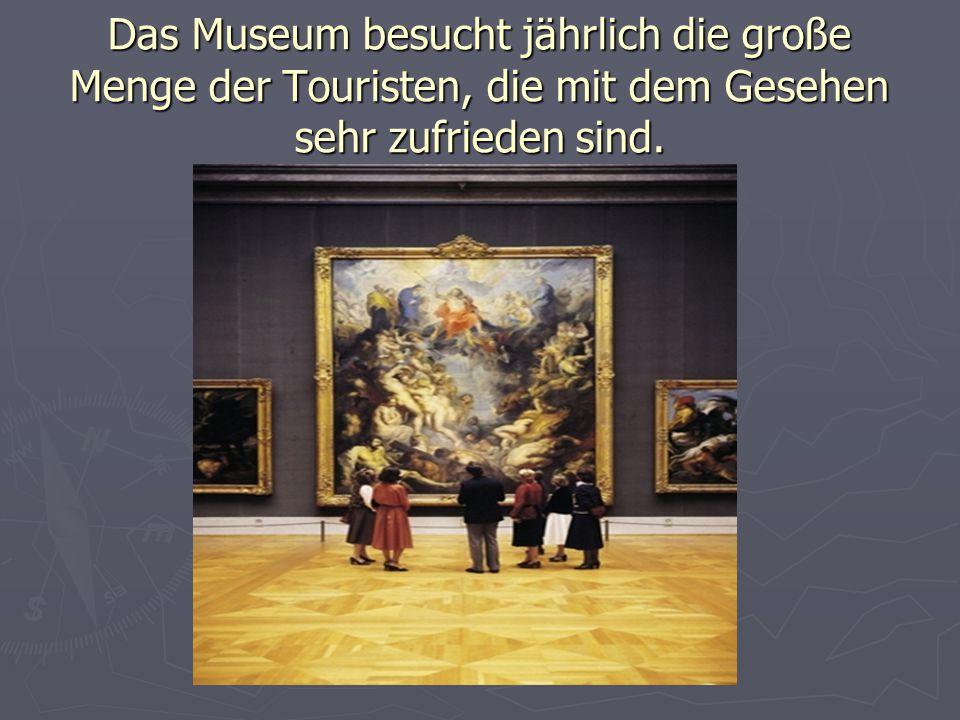 Das Museum besucht jährlich die große Menge der Touristen, die mit dem Gesehen sehr zufrieden sind.