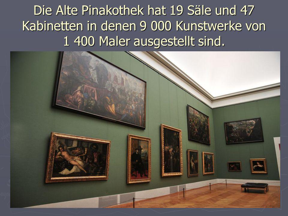 Die Alte Pinakothek hat 19 Säle und 47 Kabinetten in denen 9 000 Kunstwerke von 1 400 Maler ausgestellt sind.