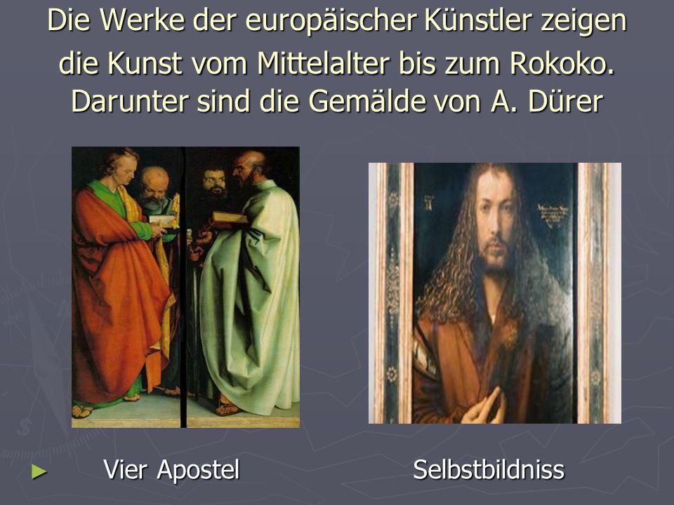Die Werke der europäischer Künstler zeigen die Kunst vom Mittelalter bis zum Rokoko. Darunter sind die Gemälde von A. Dürer ► Vier Apostel Selbstbildn