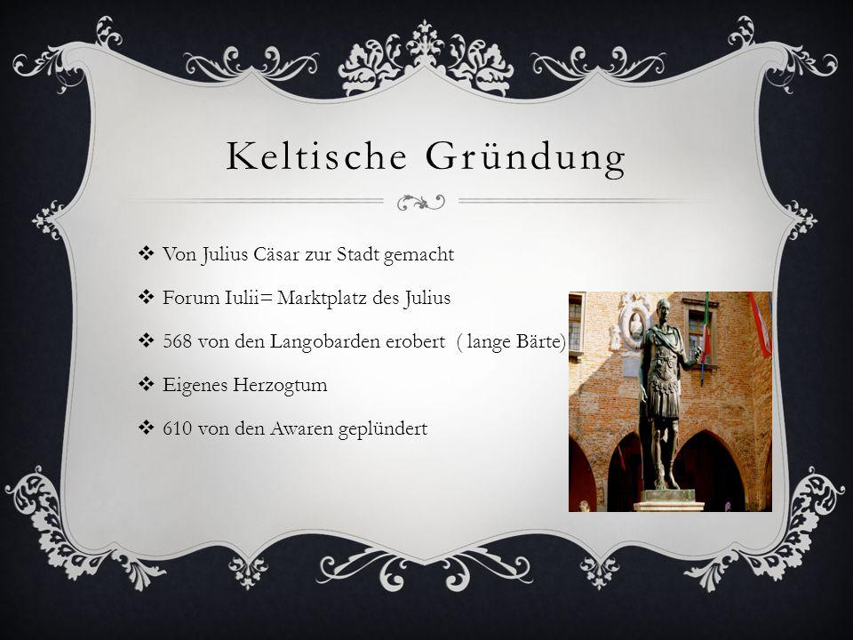 Keltische Gründung  Von Julius Cäsar zur Stadt gemacht  Forum Iulii= Marktplatz des Julius  568 von den Langobarden erobert ( lange Bärte)  Eigene