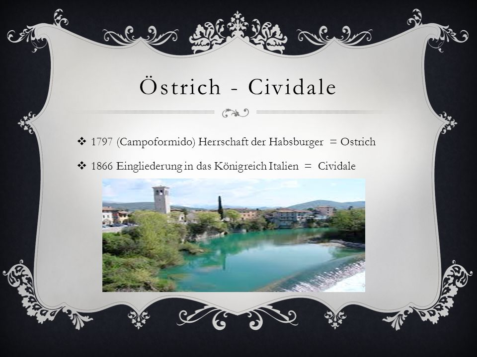 Östrich - Cividale  1797 (Campoformido) Herrschaft der Habsburger = Ostrich  1866 Eingliederung in das Königreich Italien = Cividale