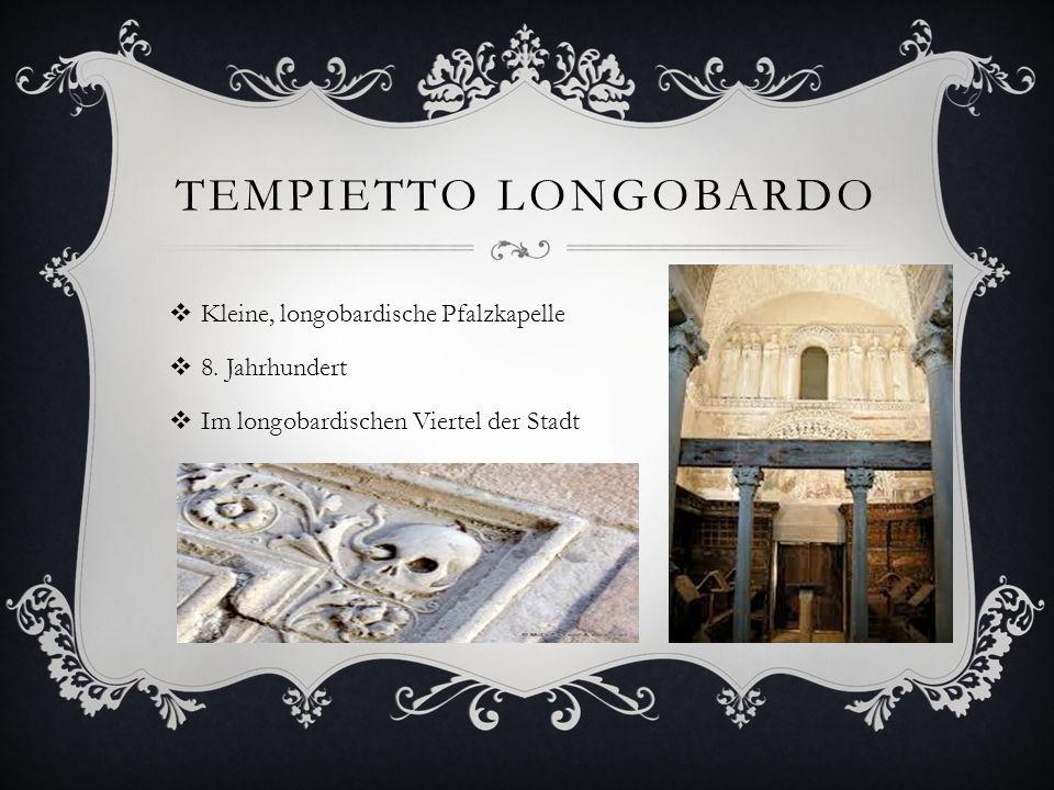 TEMPIETTO LONGOBARDO  Kleine, longobardische Pfalzkapelle  8. Jahrhundert  Im longobardischen Viertel der Stadt
