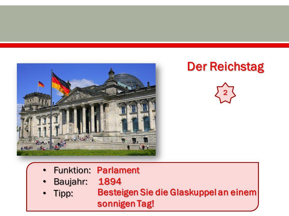 Der Reichstag 2 Funktion: Funktion: Baujahr: Baujahr: Tipp: Tipp:Parlament 1894 Besteigen Sie die Glaskuppel an einem sonnigen Tag!