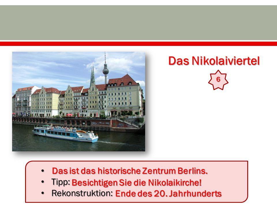 Das Nikolaiviertel 6 Tipp: Tipp: Rekonstruktion: Rekonstruktion: Das ist das historische Zentrum Berlins. Ende des 20. Jahrhunderts Besichtigen Sie di