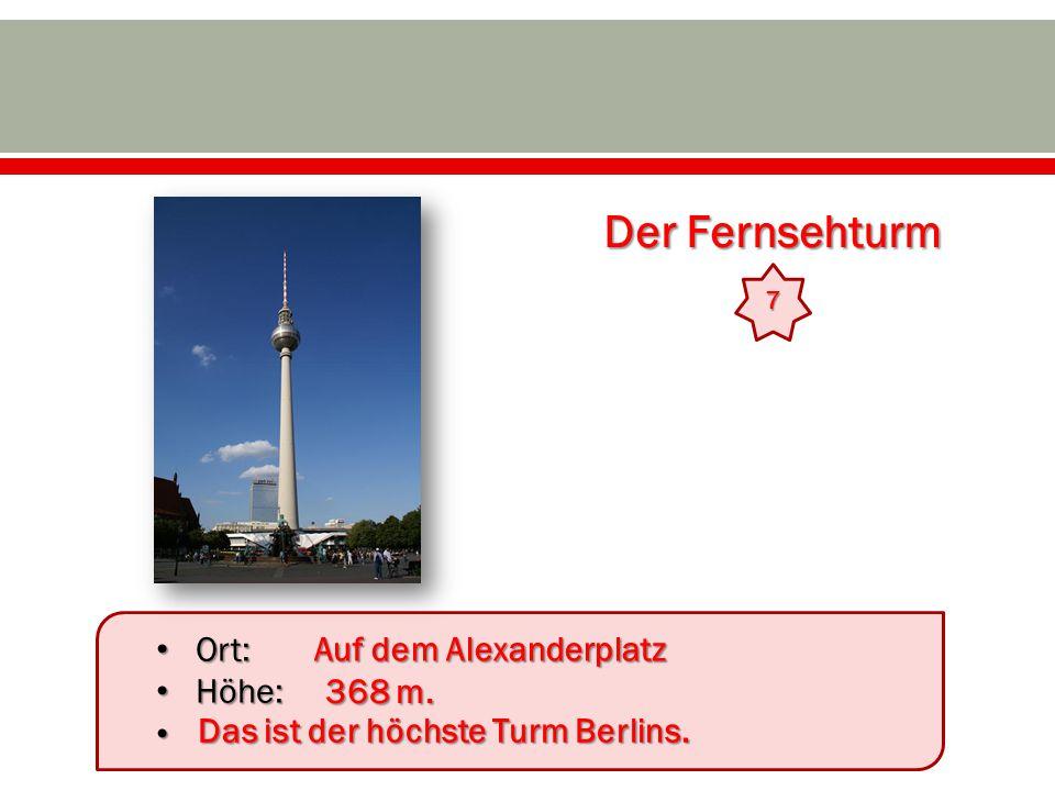 Der Fernsehturm 7 Ort: Ort: Höhe: Höhe: Auf dem Alexanderplatz 368 m. Das ist der höchste Turm Berlins.