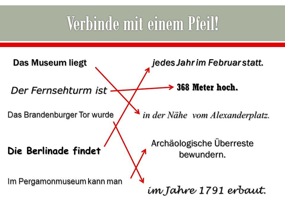 in der Nähe vom Alexanderplatz. Das Museum liegt jedes Jahr im Februar statt. Der Fernsehturm ist 368 Meter hoch. Das Brandenburger Tor wurde Die Berl