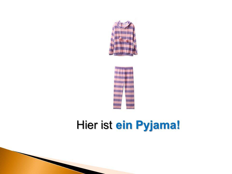 Hier ist ein Pyjama!