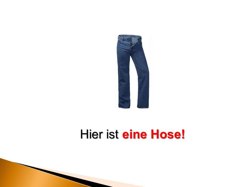 Hier ist eine Hose!