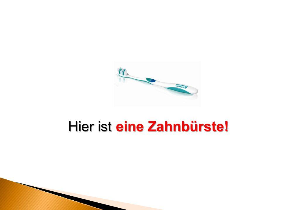 Hier ist eine Zahnbürste!