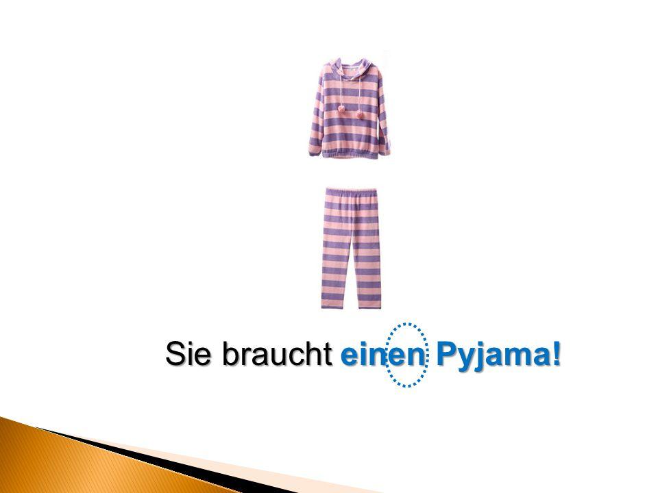 Sie braucht einen Pyjama!