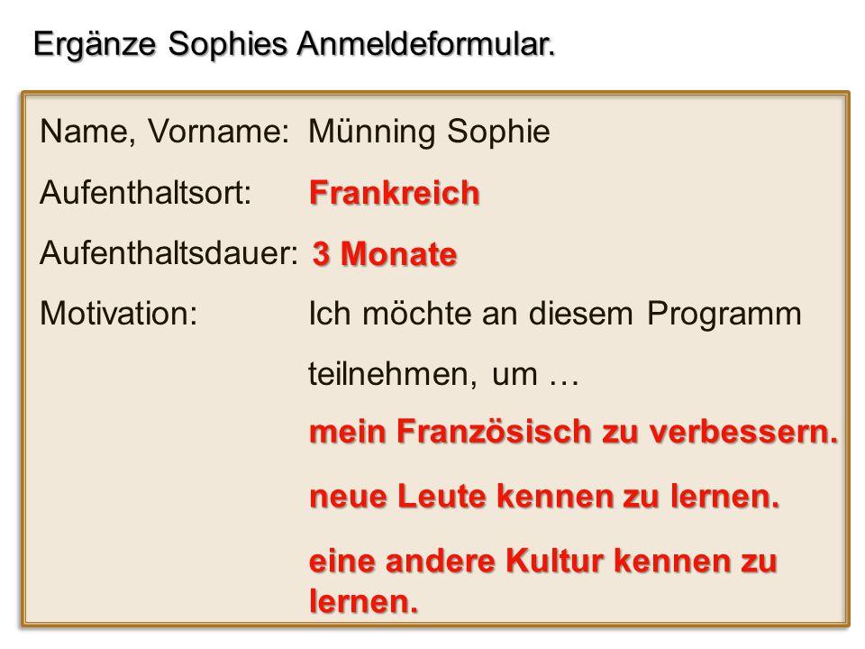 Ergänze Sophies Anmeldeformular. Name, Vorname: Münning Sophie Aufenthaltsort: Aufenthaltsdauer: Motivation: Ich möchte an diesem Programm teilnehmen,