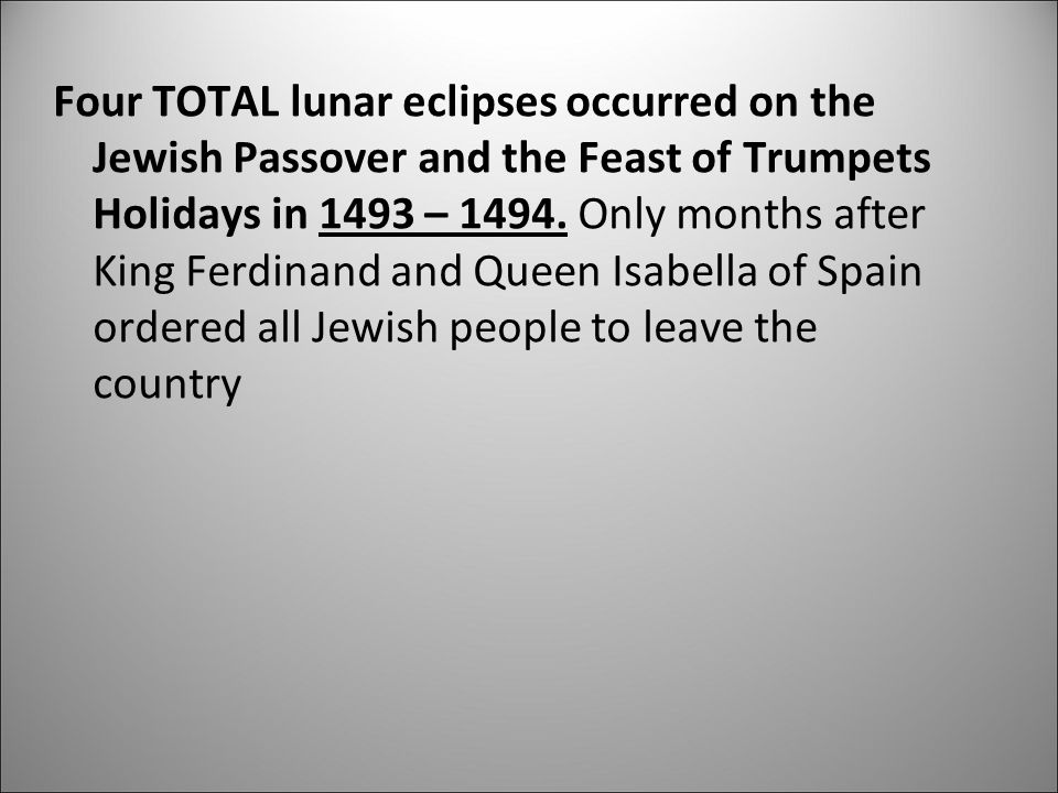 Four TOTAL lunar eclipses occurred on the Jewish Passover and the Feast of Trumpets Holidays in 1493 – 1494. Only months after King Ferdinand and Quee