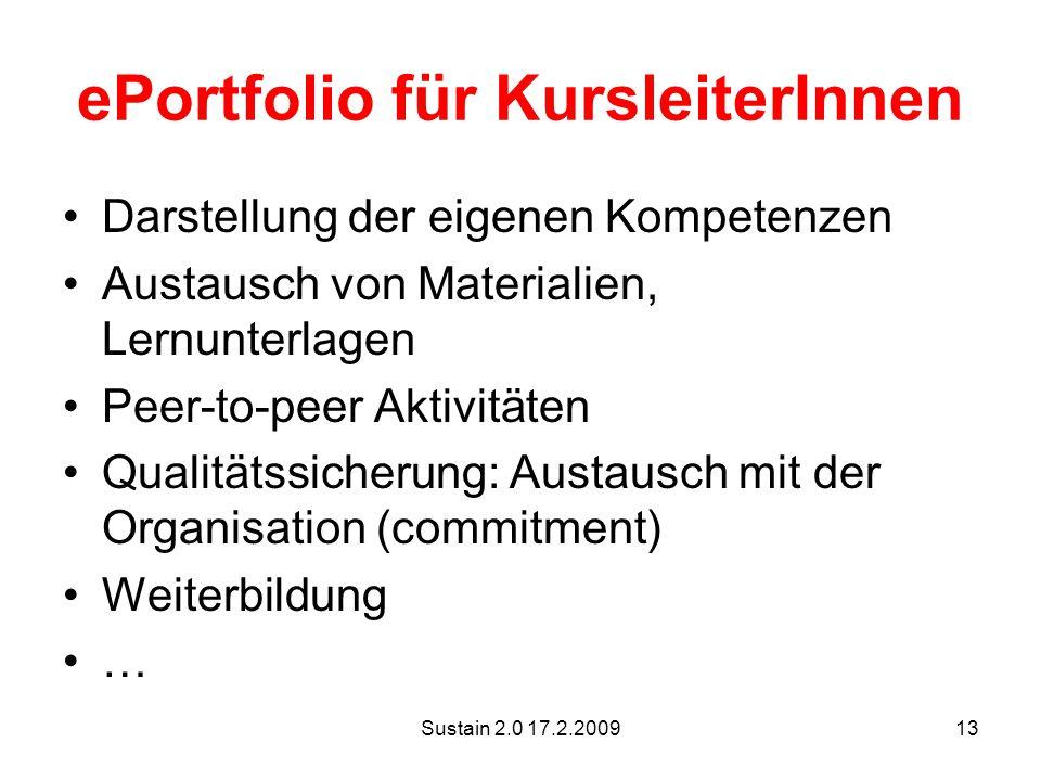 Sustain 2.0 17.2.200913 ePortfolio für KursleiterInnen Darstellung der eigenen Kompetenzen Austausch von Materialien, Lernunterlagen Peer-to-peer Aktivitäten Qualitätssicherung: Austausch mit der Organisation (commitment) Weiterbildung …