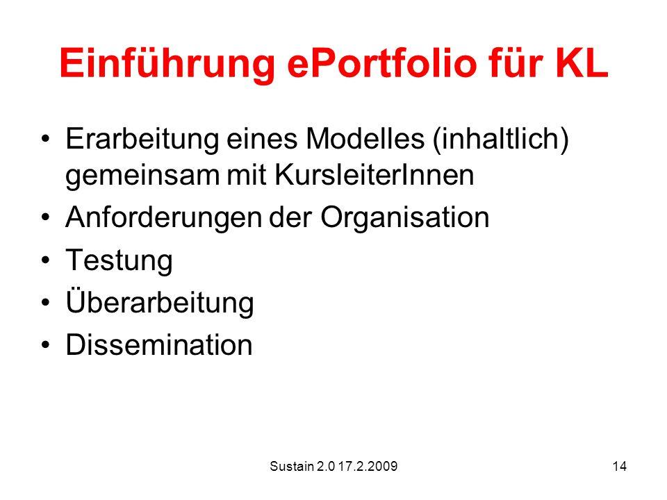 Sustain 2.0 17.2.200914 Einführung ePortfolio für KL Erarbeitung eines Modelles (inhaltlich) gemeinsam mit KursleiterInnen Anforderungen der Organisation Testung Überarbeitung Dissemination