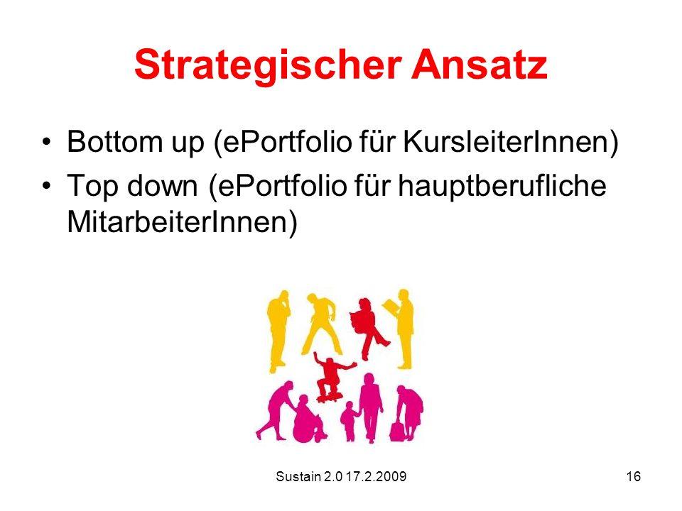 Sustain 2.0 17.2.200916 Strategischer Ansatz Bottom up (ePortfolio für KursleiterInnen) Top down (ePortfolio für hauptberufliche MitarbeiterInnen)