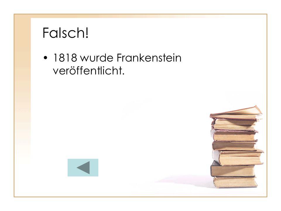 Falsch! 1818 wurde Frankenstein veröffentlicht.