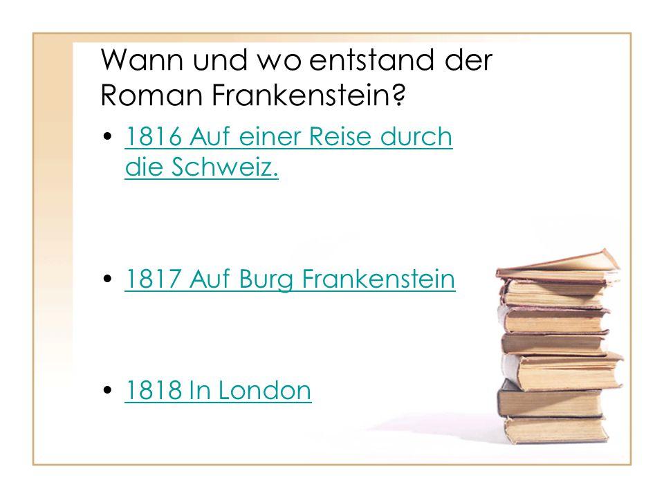 Wann und wo entstand der Roman Frankenstein? 1816 Auf einer Reise durch die Schweiz.1816 Auf einer Reise durch die Schweiz. 1817 Auf Burg Frankenstein