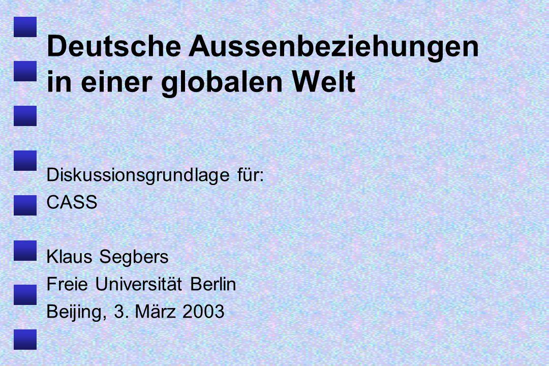 Deutsche Aussenbeziehungen in einer globalen Welt Diskussionsgrundlage für: CASS Klaus Segbers Freie Universität Berlin Beijing, 3.