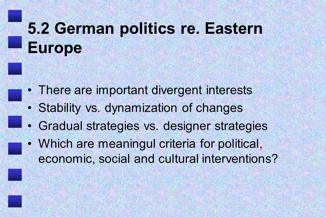 5.2 German politics re. Eastern Europe There are important divergent interests Stability vs. dynamization of changes Gradual strategies vs. designer s