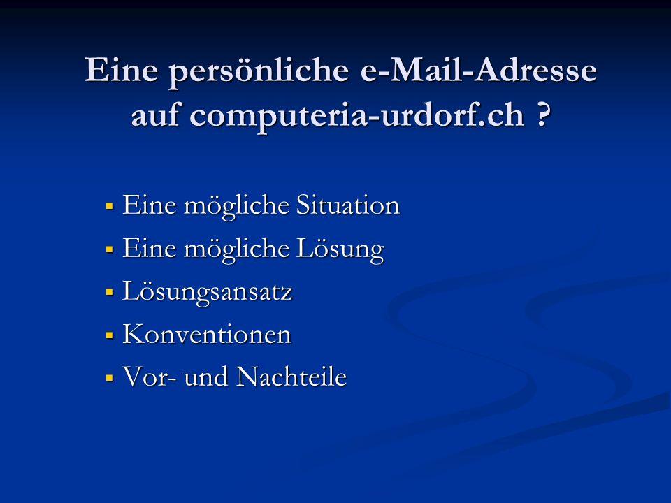 Eine persönliche e-Mail-Adresse auf computeria-urdorf.ch ?  Eine mögliche Situation  Eine mögliche Lösung  Lösungsansatz  Konventionen  Vor- und