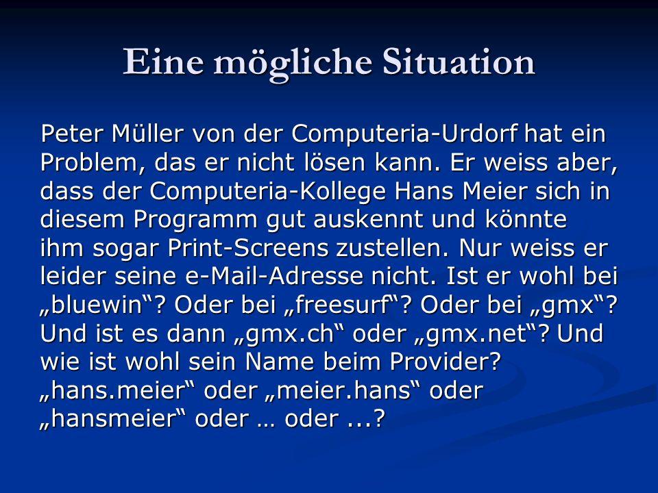 Eine mögliche Lösung Peter Müller sendet seine e-Mail mit Problem- Beschreibung und Print-Screens einfach an die Adresse hans.meier@computeria-urdorf.ch und diese e-Mail erreicht den Empfänger Hans Meier in seinem Postfach (= Mail-Box), das – wer hätte das gedacht – unter dem Namen hamei27@tele2.ch eingerichtet ist.