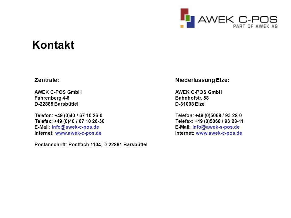 Zentrale: AWEK C-POS GmbH Fahrenberg 4-6 D-22885 Barsbüttel Telefon: +49 (0)40 / 67 10 26-0 Telefax: +49 (0)40 / 67 10 26-30 E-Mail: info@awek-c-pos.de Internet: www.awek-c-pos.de Postanschrift: Postfach 1104, D-22881 Barsbüttel Niederlassung Elze: AWEK C-POS GmbH Bahnhofstr.