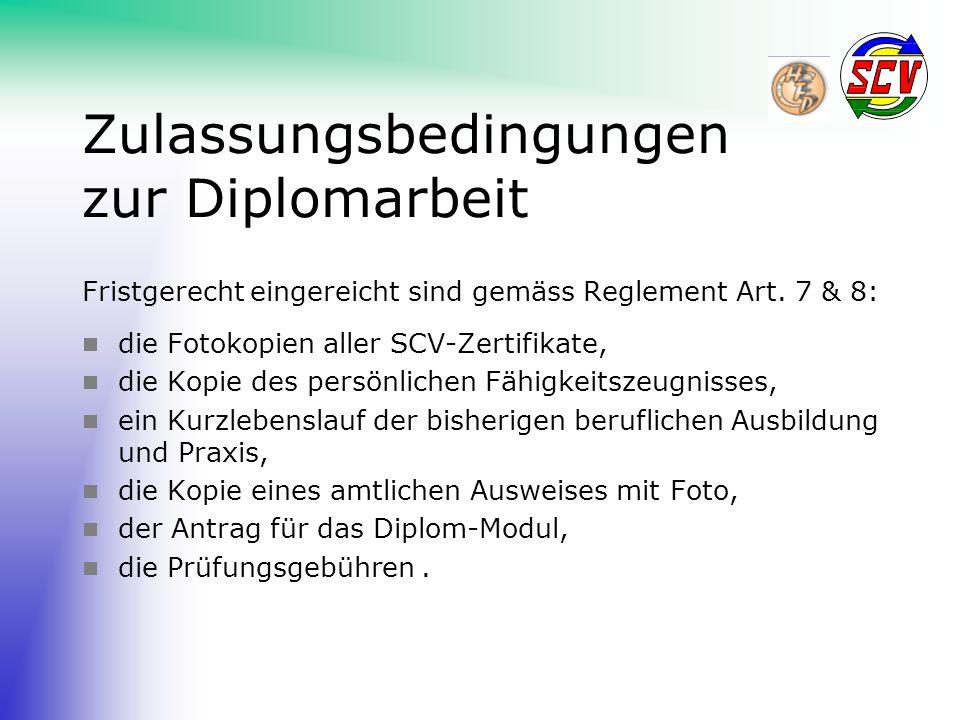 Zulassungsbedingungen zur Diplomarbeit Fristgerecht eingereicht sind gemäss Reglement Art. 7 & 8:  die Fotokopien aller SCV-Zertifikate,  die Kopie