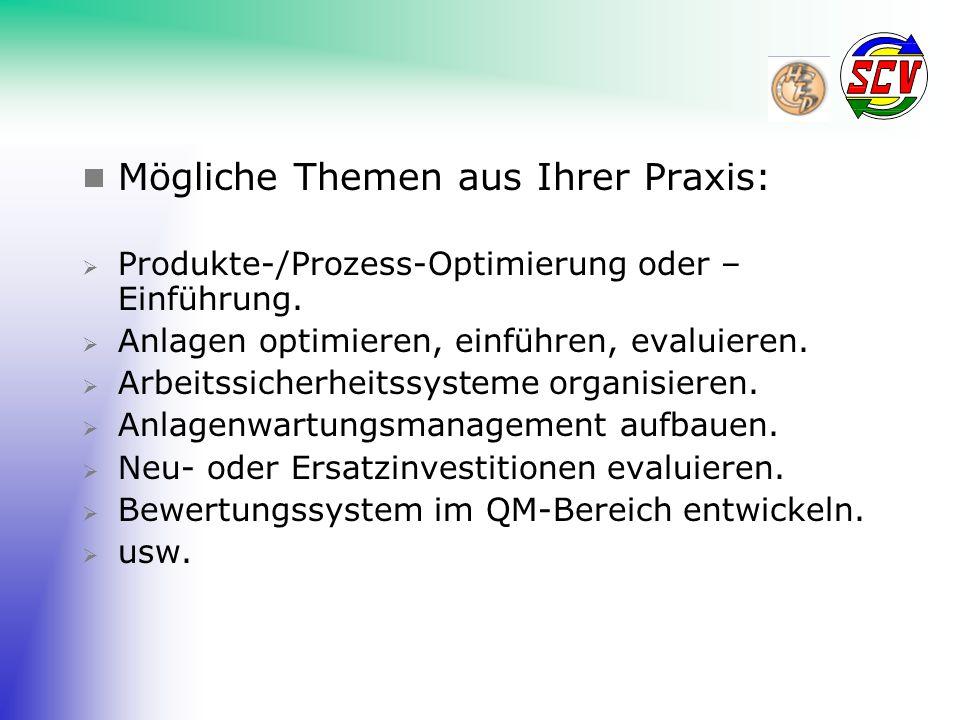  Mögliche Themen aus Ihrer Praxis:  Produkte-/Prozess-Optimierung oder – Einführung.  Anlagen optimieren, einführen, evaluieren.  Arbeitssicherhei