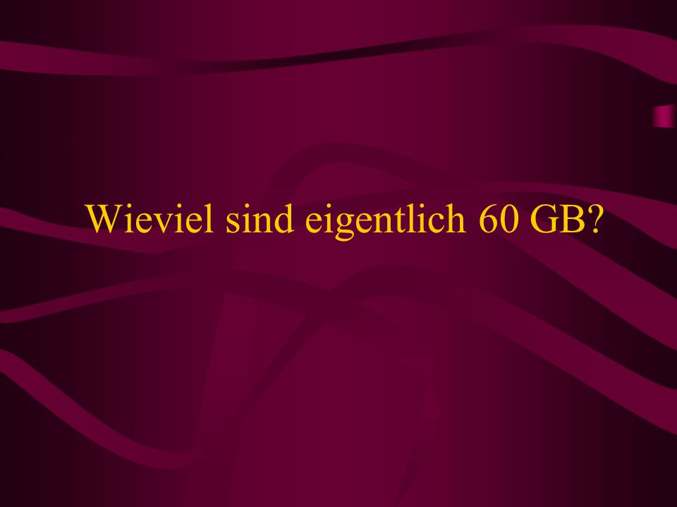 Wieviel sind eigentlich 60 GB?