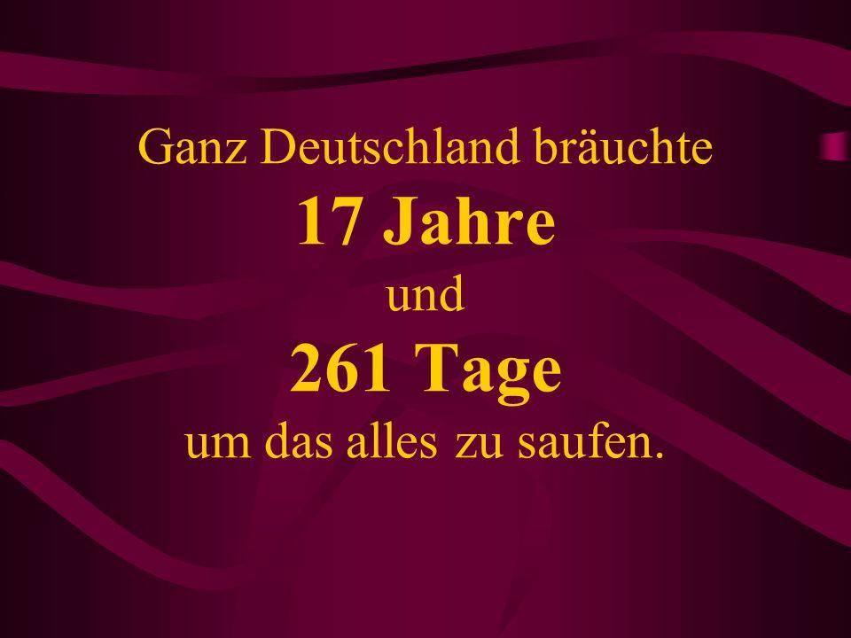 Ganz Deutschland bräuchte 17 Jahre und 261 Tage um das alles zu saufen.