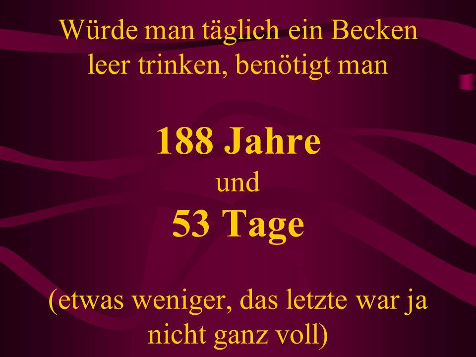Würde man täglich ein Becken leer trinken, benötigt man 188 Jahre und 53 Tage (etwas weniger, das letzte war ja nicht ganz voll)