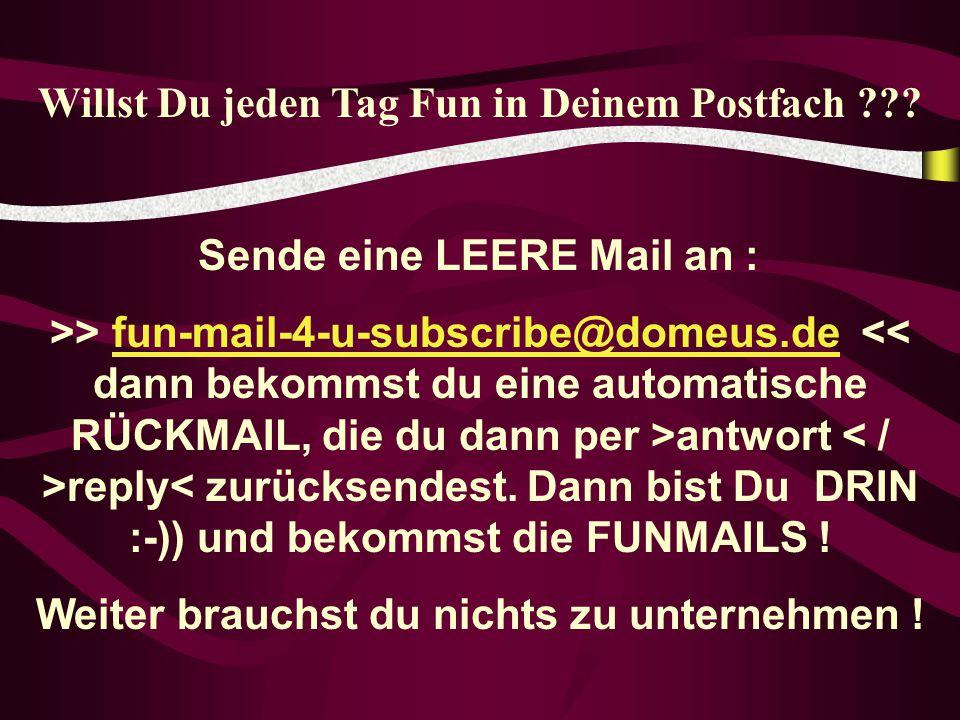 Willst Du jeden Tag Fun in Deinem Postfach ??? Sende eine LEERE Mail an : >> fun-mail-4-u-subscribe@domeus.de antwort reply< zurücksendest. Dann bist