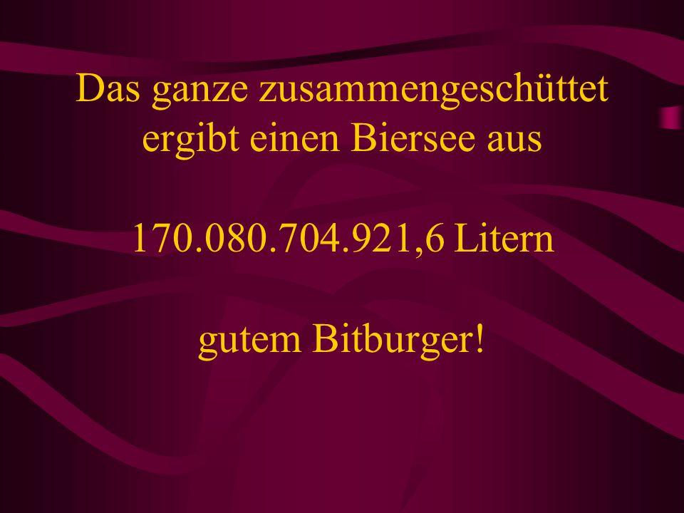 Das ganze zusammengeschüttet ergibt einen Biersee aus 170.080.704.921,6 Litern gutem Bitburger!