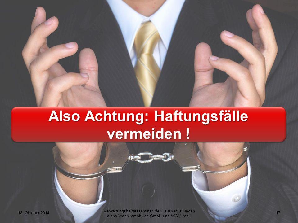 18. Oktober 201417 Verwaltungsbeiratsseminar der Hausverwaltungen alpha Wohnimmobilien GmbH und WGM mbH Also Achtung: Haftungsfälle vermeiden !