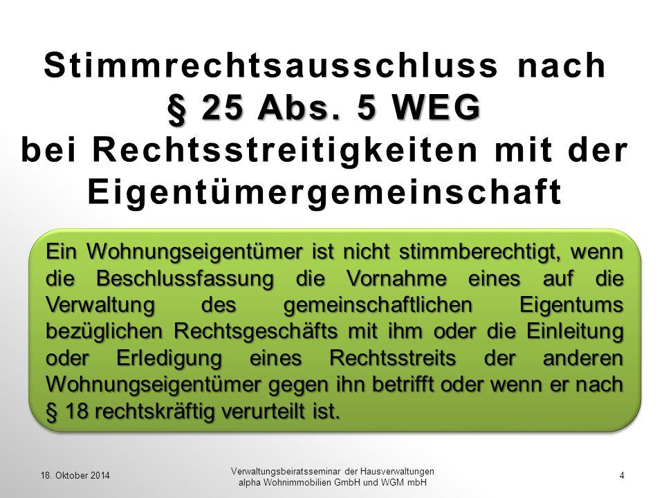 § 25 Abs. 5 WEG Stimmrechtsausschluss nach § 25 Abs. 5 WEG bei Rechtsstreitigkeiten mit der Eigentümergemeinschaft 18. Oktober 20144 Verwaltungsbeirat