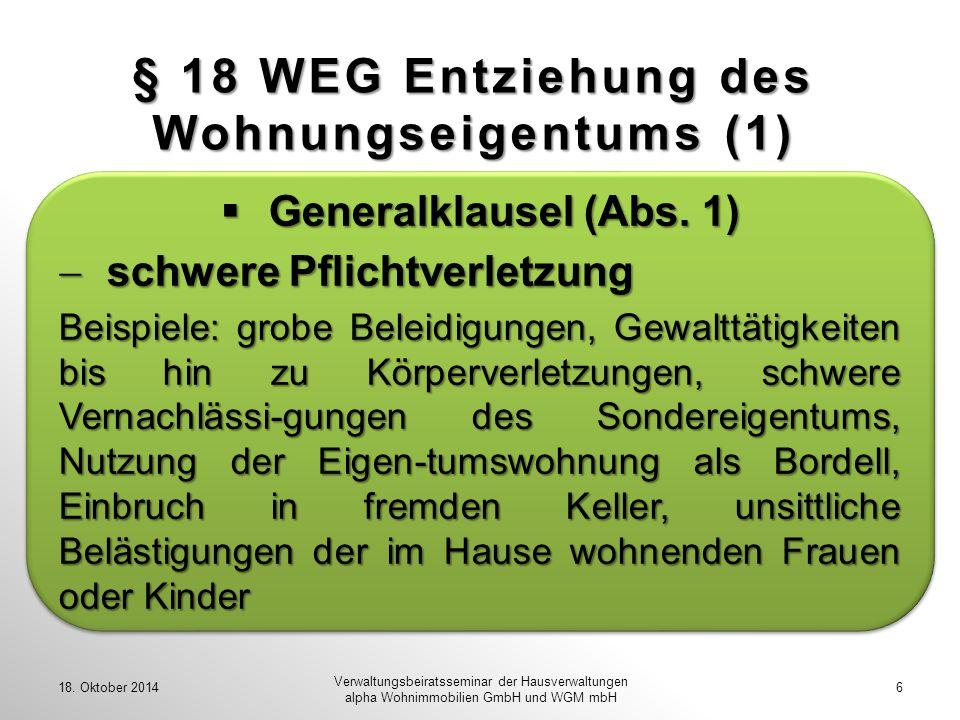 § 18 WEG Entziehung des Wohnungseigentums (1) 18. Oktober 2014 Verwaltungsbeiratsseminar der Hausverwaltungen alpha Wohnimmobilien GmbH und WGM mbH 6