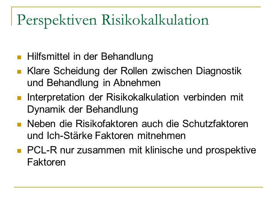 Perspektiven Risikokalkulation Hilfsmittel in der Behandlung Klare Scheidung der Rollen zwischen Diagnostik und Behandlung in Abnehmen Interpretation der Risikokalkulation verbinden mit Dynamik der Behandlung Neben die Risikofaktoren auch die Schutzfaktoren und Ich-Stärke Faktoren mitnehmen PCL-R nur zusammen mit klinische und prospektive Faktoren