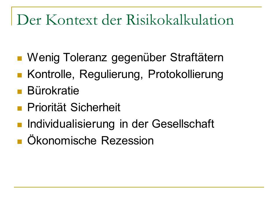Der Kontext der Risikokalkulation Wenig Toleranz gegenüber Straftätern Kontrolle, Regulierung, Protokollierung Bürokratie Priorität Sicherheit Individualisierung in der Gesellschaft Ökonomische Rezession