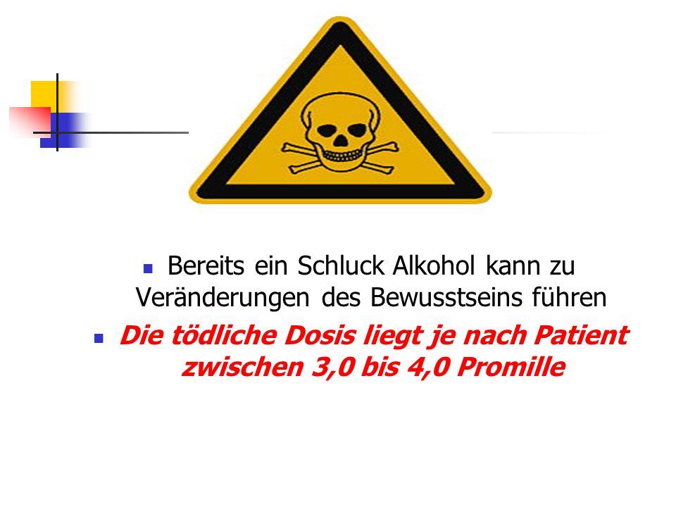 Bereits ein Schluck Alkohol kann zu Veränderungen des Bewusstseins führen Die tödliche Dosis liegt je nach Patient zwischen 3,0 bis 4,0 Promille