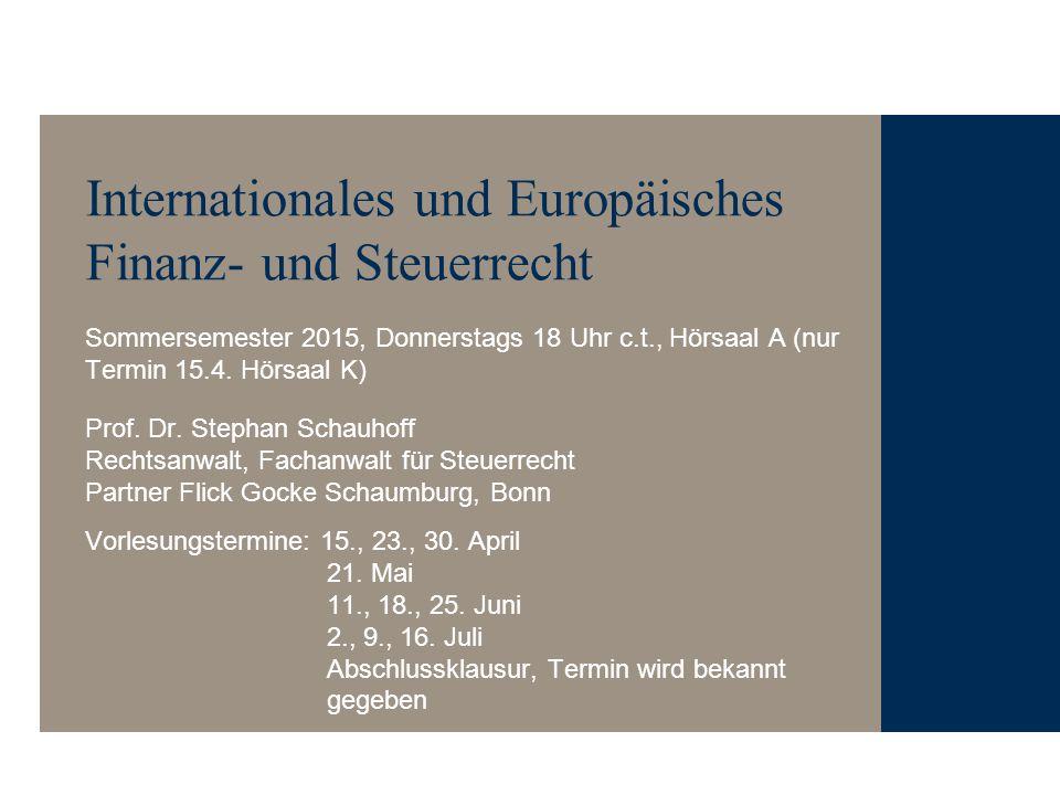 Internationales und Europäisches Finanz- und Steuerrecht Sommersemester 2015, Donnerstags 18 Uhr c.t., Hörsaal A (nur Termin 15.4. Hörsaal K) Prof. Dr