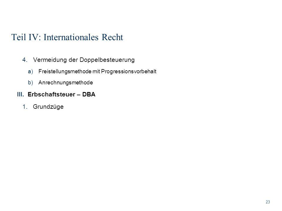 Teil IV: Internationales Recht 23 4.Vermeidung der Doppelbesteuerung a)Freistellungsmethode mit Progressionsvorbehalt b)Anrechnungsmethode III.Erbscha