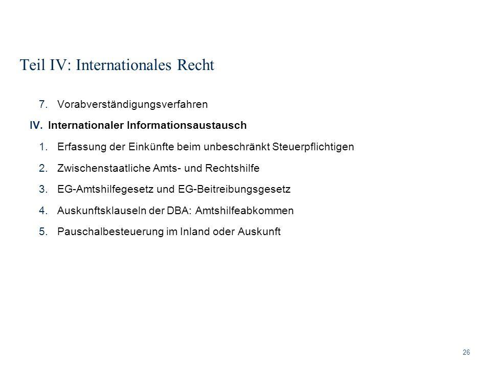 Teil IV: Internationales Recht 26 7.Vorabverständigungsverfahren IV.Internationaler Informationsaustausch 1.Erfassung der Einkünfte beim unbeschränkt