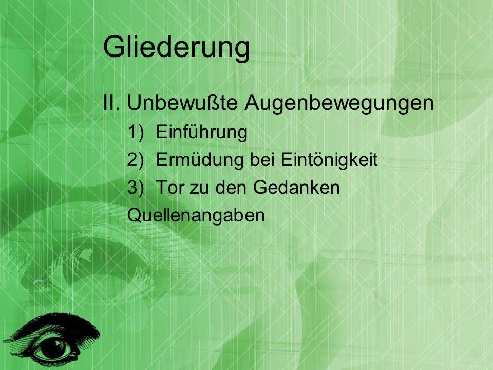 Gliederung II. Unbewußte Augenbewegungen 1)Einführung 2)Ermüdung bei Eintönigkeit 3)Tor zu den Gedanken Quellenangaben
