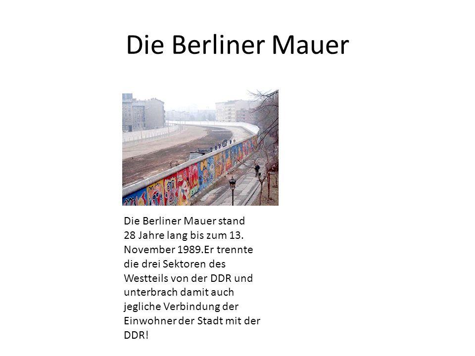 Die Berliner Mauer Die Berliner Mauer stand 28 Jahre lang bis zum 13. November 1989.Er trennte die drei Sektoren des Westteils von der DDR und unterbr