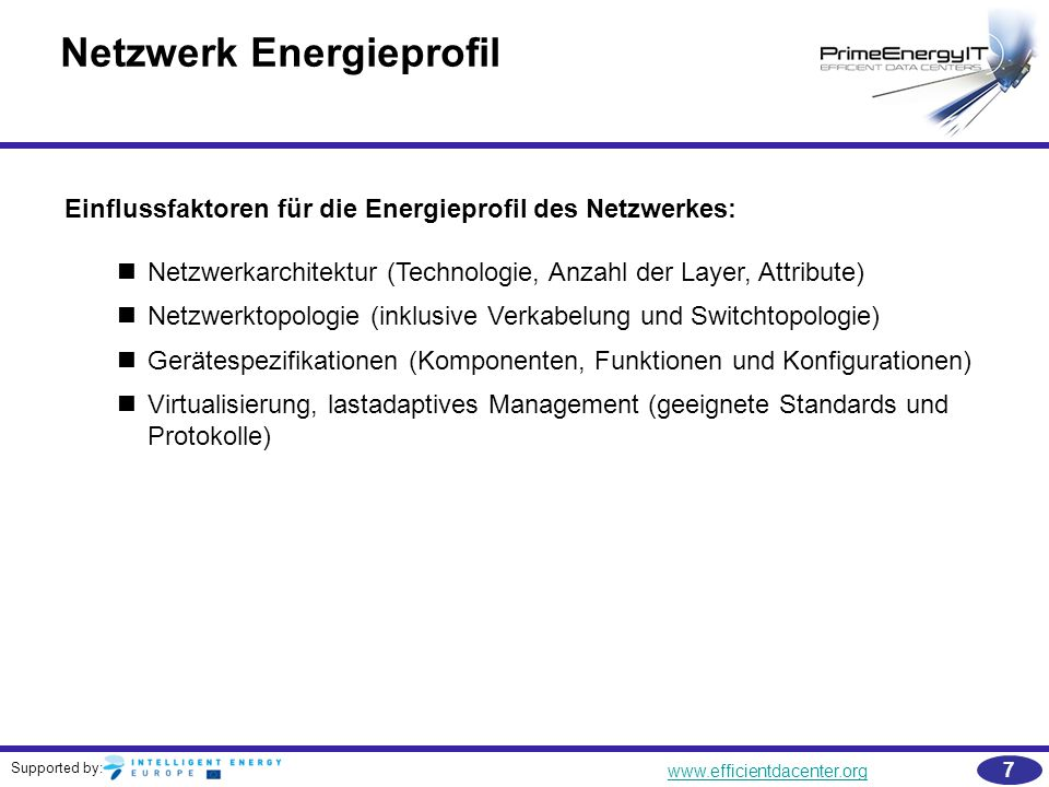 Supported by: www.efficientdacenter.org 38 Weitere Literaturempfehlungen  Government Data Center Network Reference Architecture, Using a High-Performance Network Backbone to Meet the Requirements of the Modern Government Data Center, Juniper (2010) –http://www.buynetscreen.com/us /en/local/pdf/reference-architectures/8030004-en.pdfhttp://www.buynetscreen.com/us /en/local/pdf/reference-architectures/8030004-en.pdf  ElasticTree: Saving Energy in Data Center Networks Heller B.