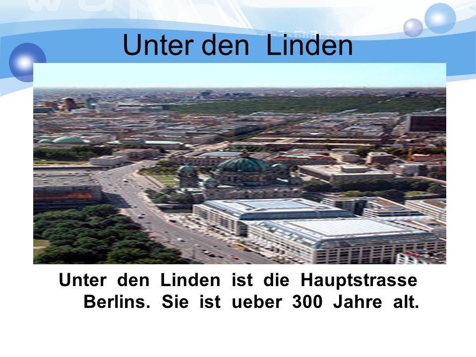 Unter den Linden Unter den Linden ist die Hauptstrasse Berlins. Sie ist ueber 300 Jahre alt.