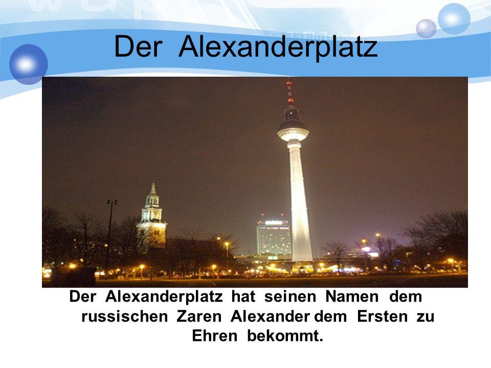 Der Alexanderplatz Der Alexanderplatz hat seinen Namen dem russischen Zaren Alexander dem Ersten zu Ehren bekommt.
